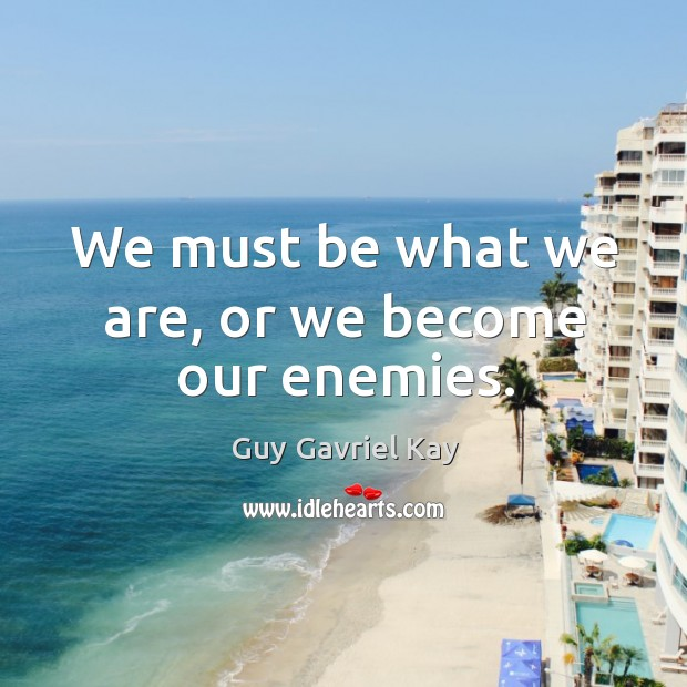 We must be what we are, or we become our enemies. Guy Gavriel Kay Picture Quote