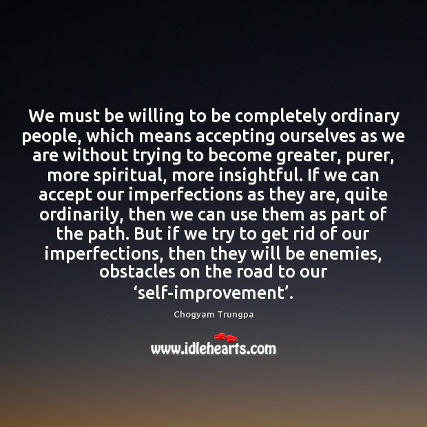 We must be willing to be completely ordinary people, which means accepting Chogyam Trungpa Picture Quote