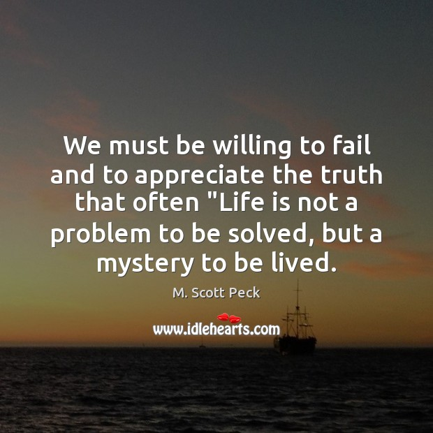 We must be willing to fail and to appreciate the truth that M. Scott Peck Picture Quote