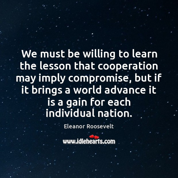 We must be willing to learn the lesson that cooperation may imply Eleanor Roosevelt Picture Quote