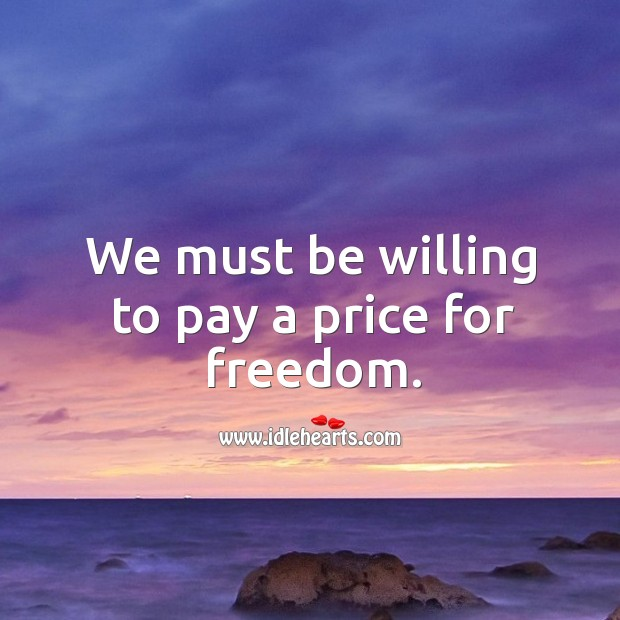 We must be willing to pay a price for freedom. Image