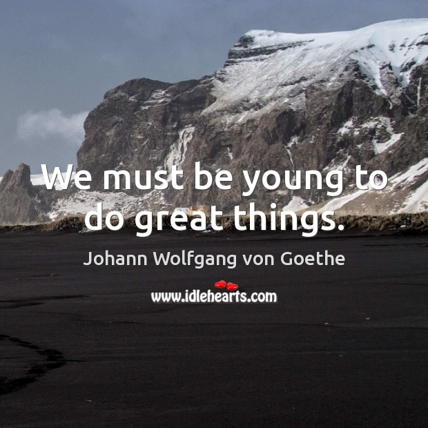 We must be young to do great things. Image