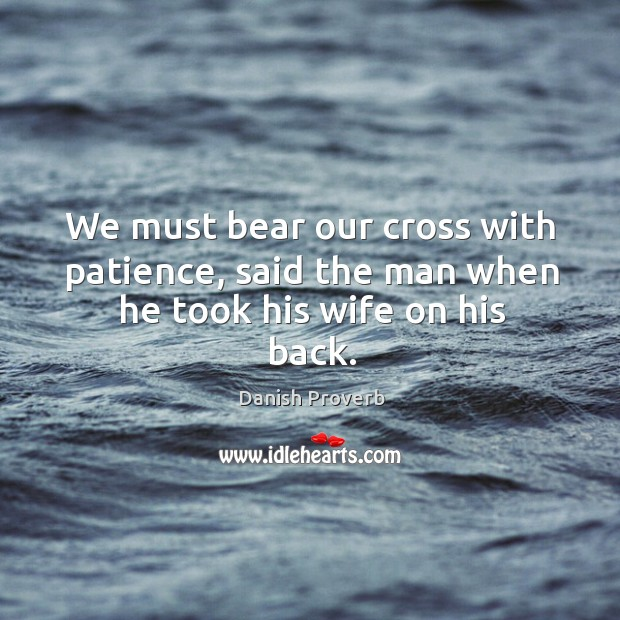 Image, We must bear our cross with patience, said the man