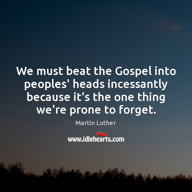 We must beat the Gospel into peoples' heads incessantly because it's the Martin Luther Picture Quote