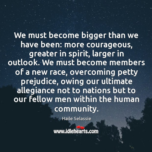 We must become bigger than we have been: more courageous, greater in Haile Selassie Picture Quote