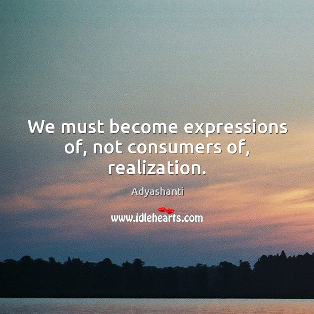 We must become expressions of, not consumers of, realization. Image