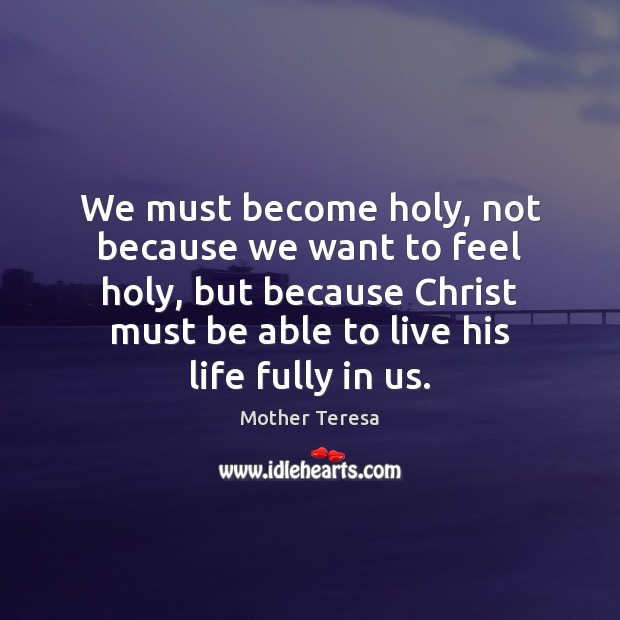 We must become holy, not because we want to feel holy, but Image