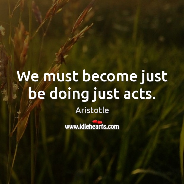 Image, We must become just be doing just acts.