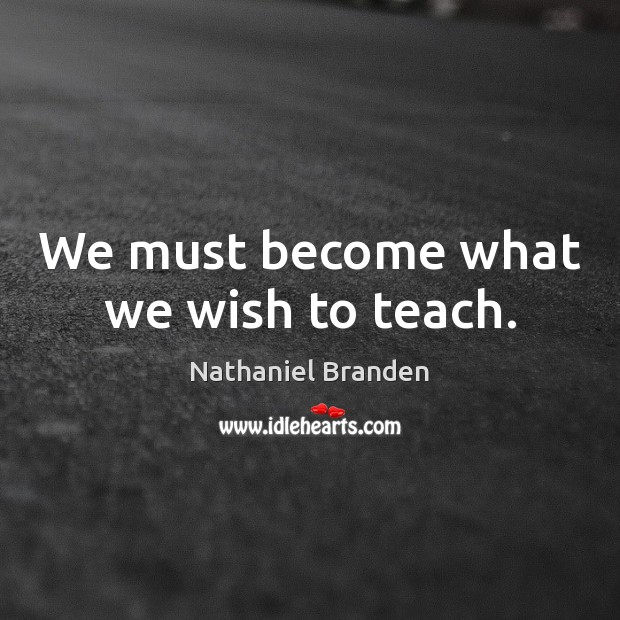 Image, We must become what we wish to teach.