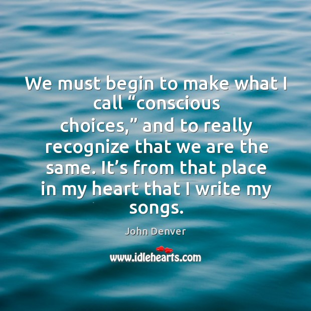 """We must begin to make what I call """"conscious choices,"""" and to really recognize that we are the same. John Denver Picture Quote"""