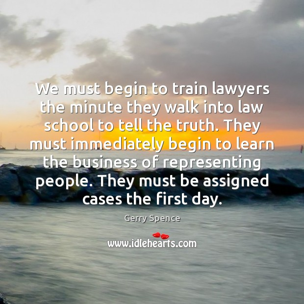We must begin to train lawyers the minute they walk into law Gerry Spence Picture Quote