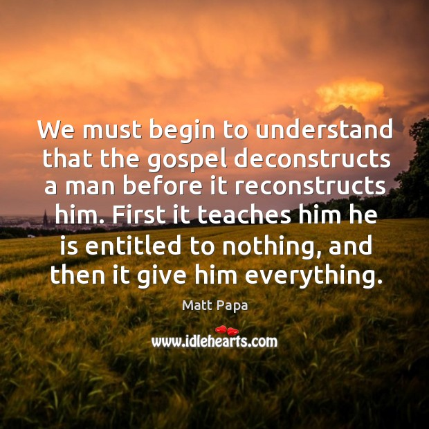 We must begin to understand that the gospel deconstructs a man before Image