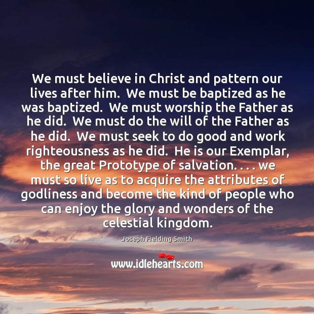 We must believe in Christ and pattern our lives after him.  We Image