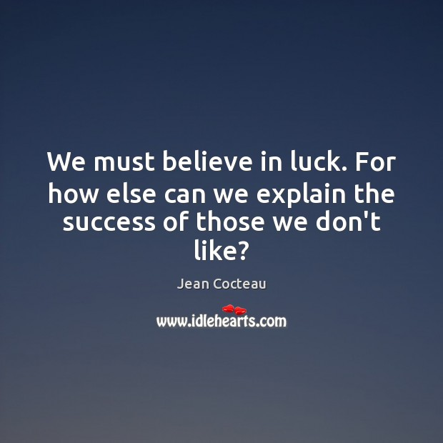 We must believe in luck. For how else can we explain the success of those we don't like? Jean Cocteau Picture Quote