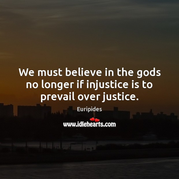 We must believe in the Gods no longer if injustice is to prevail over justice. Image