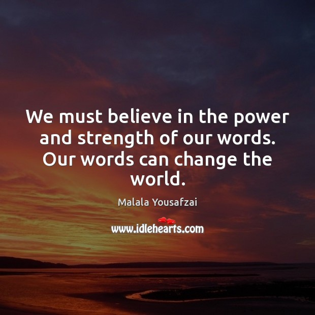 We must believe in the power and strength of our words. Our words can change the world. Malala Yousafzai Picture Quote