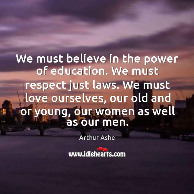 We must believe in the power of education. We must respect just laws. Arthur Ashe Picture Quote
