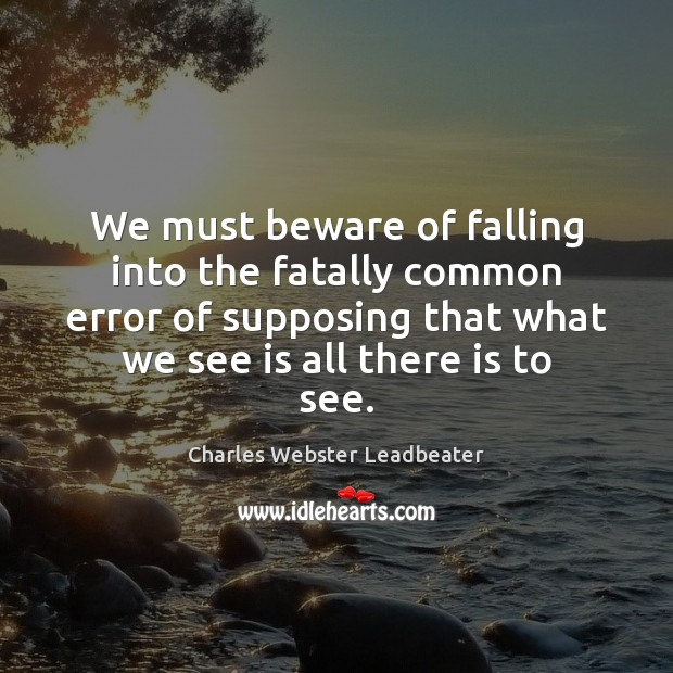 We must beware of falling into the fatally common error of supposing Charles Webster Leadbeater Picture Quote