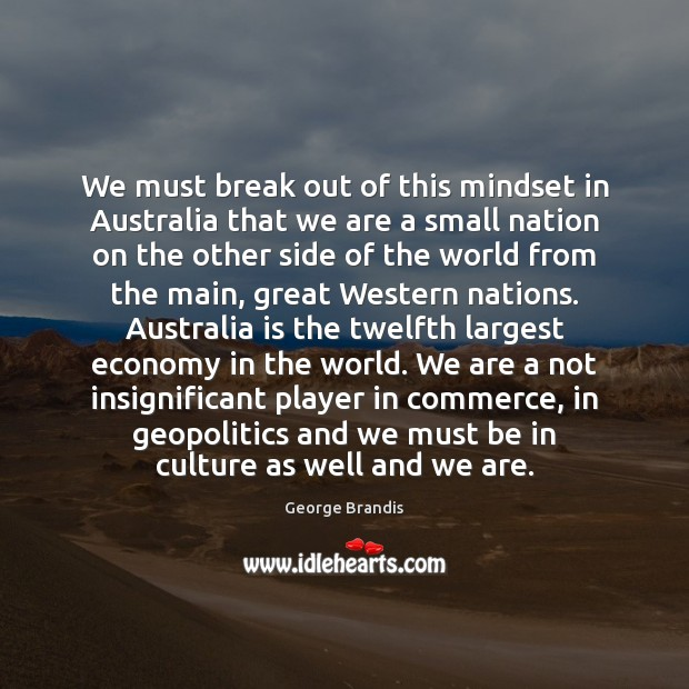 We must break out of this mindset in Australia that we are George Brandis Picture Quote