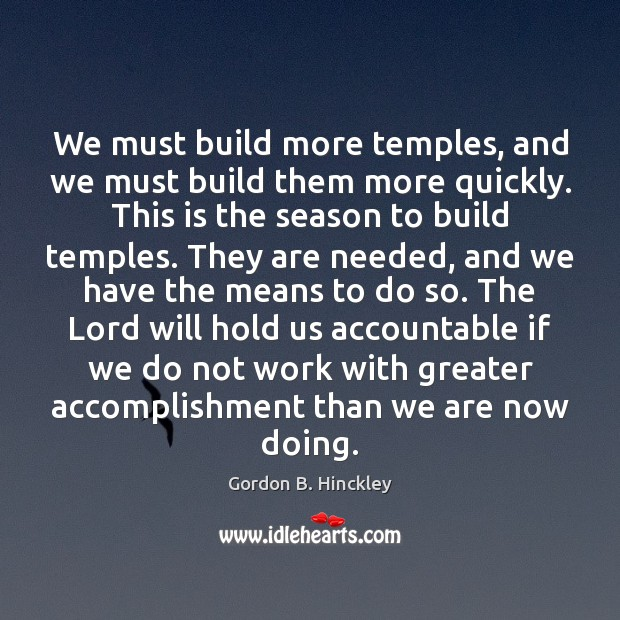 We must build more temples, and we must build them more quickly. Image