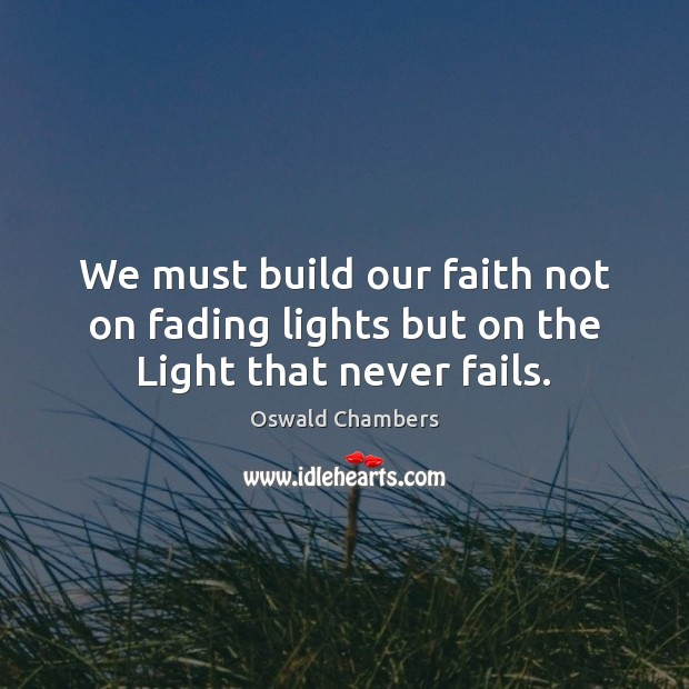 Image, We must build our faith not on fading lights but on the Light that never fails.