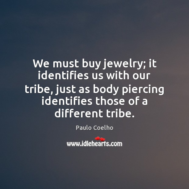 We must buy jewelry; it identifies us with our tribe, just as Paulo Coelho Picture Quote