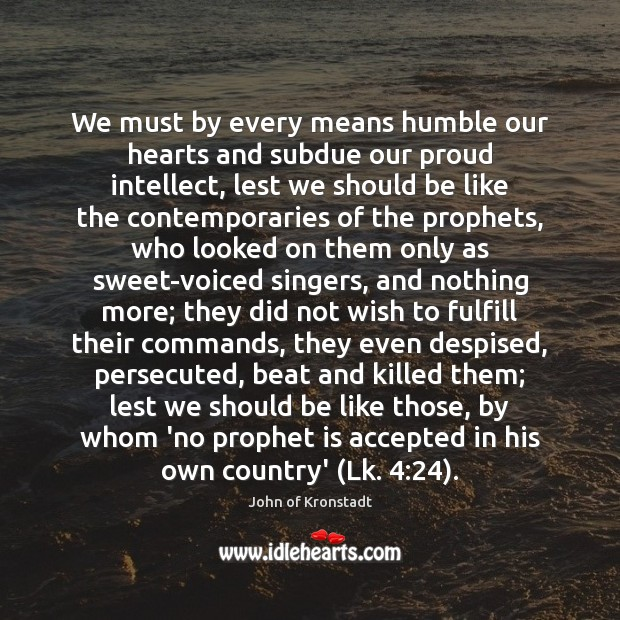 We must by every means humble our hearts and subdue our proud John of Kronstadt Picture Quote