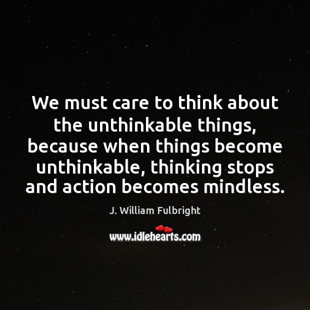 We must care to think about the unthinkable things, because when things J. William Fulbright Picture Quote