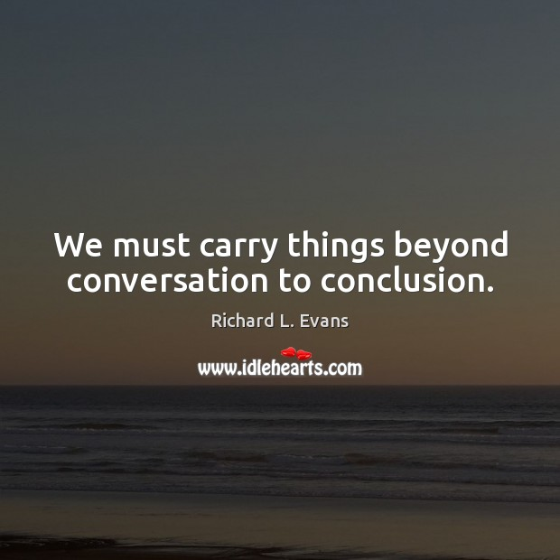We must carry things beyond conversation to conclusion. Richard L. Evans Picture Quote