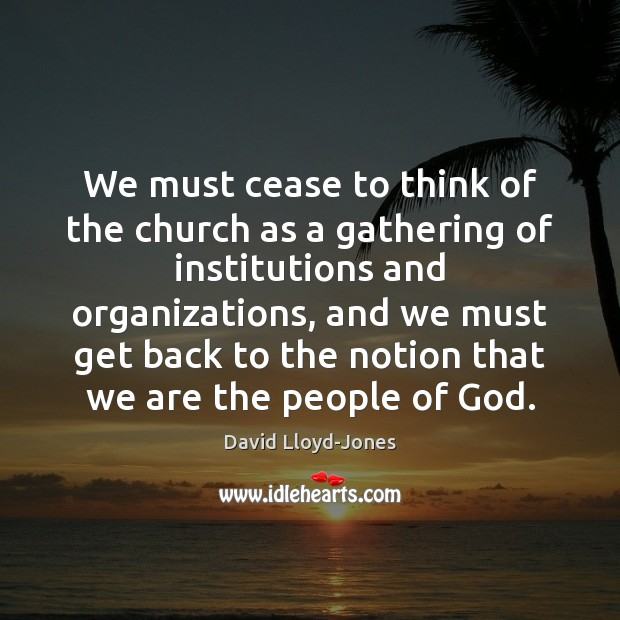 We must cease to think of the church as a gathering of David Lloyd-Jones Picture Quote