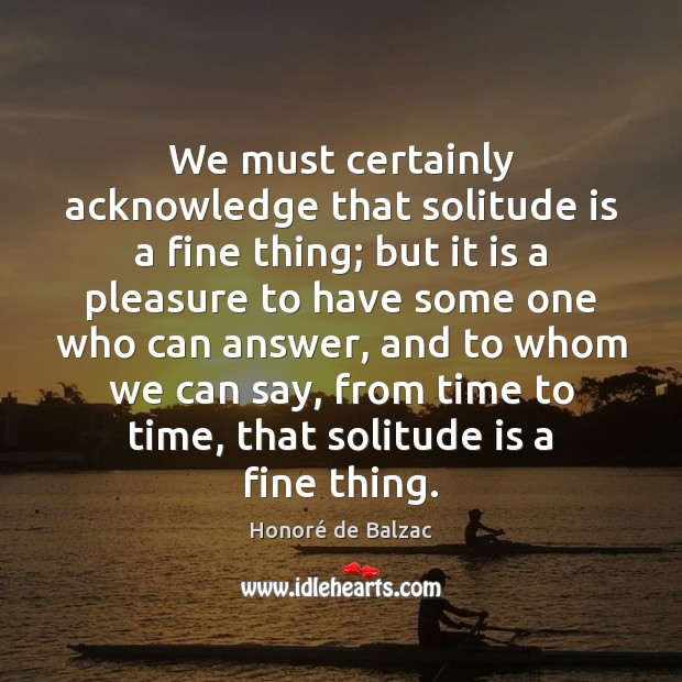 Image, We must certainly acknowledge that solitude is a fine thing; but it
