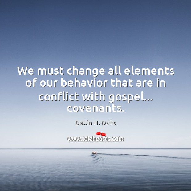 We must change all elements of our behavior that are in conflict with gospel… covenants. Behavior Quotes Image
