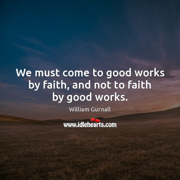 We must come to good works by faith, and not to faith by good works. William Gurnall Picture Quote