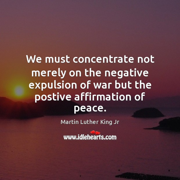 Image, We must concentrate not merely on the negative expulsion of war but