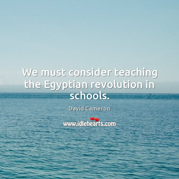 We must consider teaching the Egyptian revolution in schools. David Cameron Picture Quote