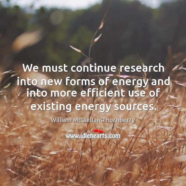 We must continue research into new forms of energy and into more efficient use of existing energy sources. Image