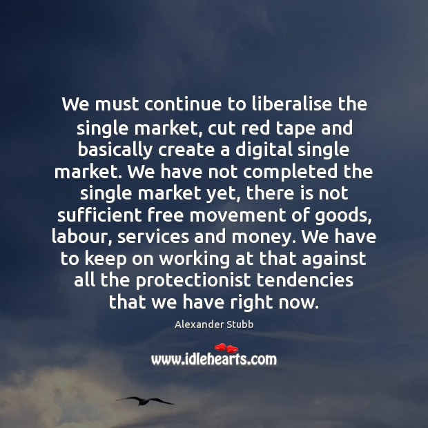 We must continue to liberalise the single market, cut red tape and Image