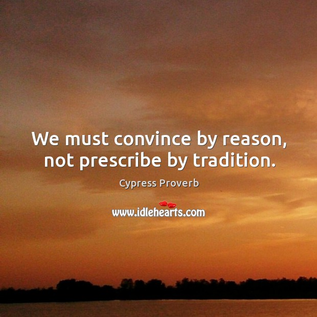 We must convince by reason, not prescribe by tradition. Cypress Proverbs Image