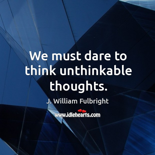 We must dare to think unthinkable thoughts. J. William Fulbright Picture Quote
