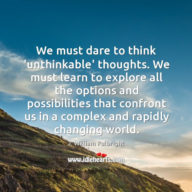 We must dare to think 'unthinkable' thoughts. We must learn to explore J. William Fulbright Picture Quote
