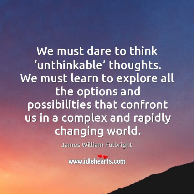 We must dare to think 'unthinkable' thoughts. Image