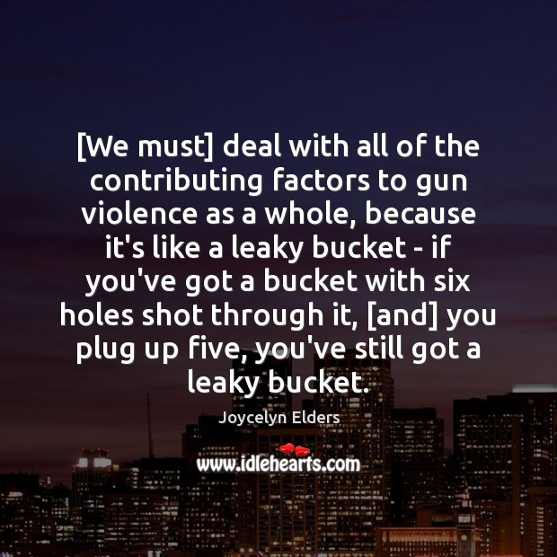 [We must] deal with all of the contributing factors to gun violence Joycelyn Elders Picture Quote