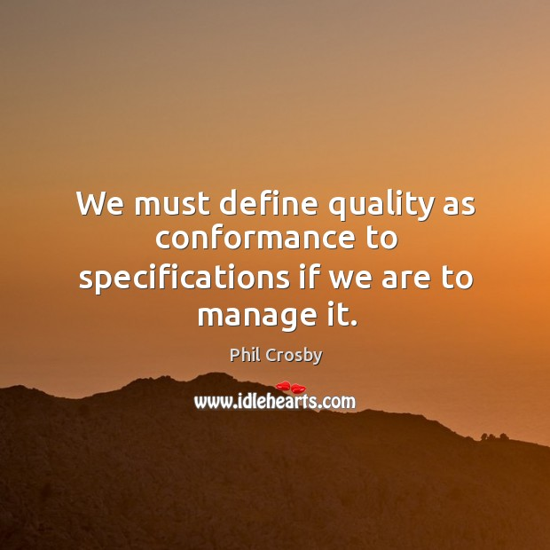We must define quality as conformance to specifications if we are to manage it. Image