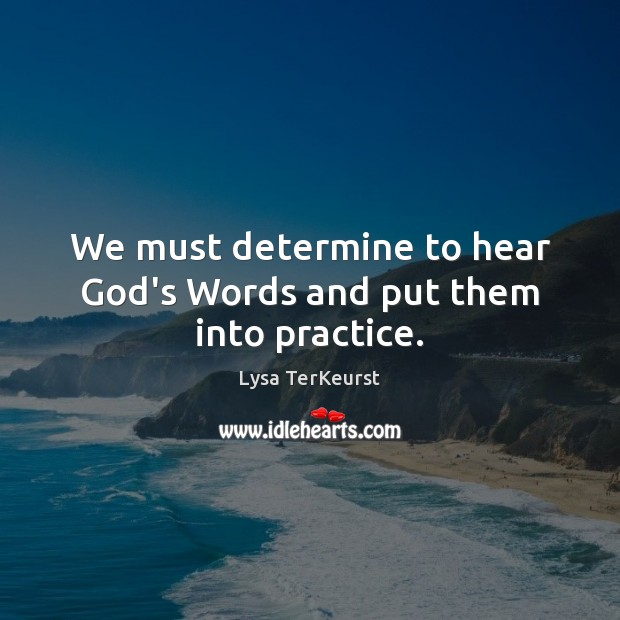 We must determine to hear God's Words and put them into practice. Lysa TerKeurst Picture Quote