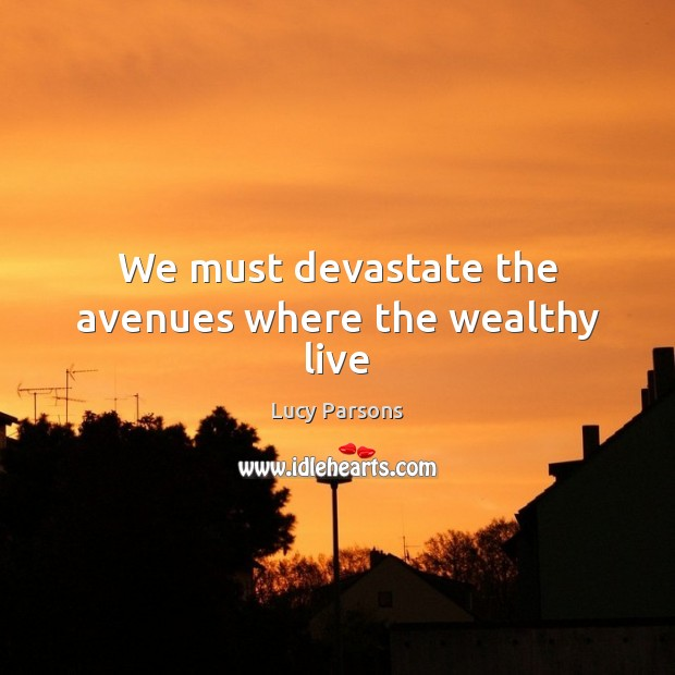 Image, We must devastate the avenues where the wealthy live
