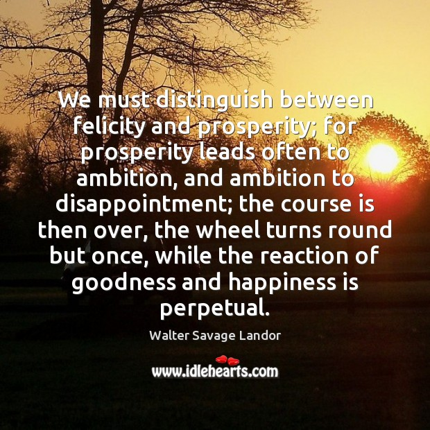 Image, We must distinguish between felicity and prosperity; for prosperity leads often to