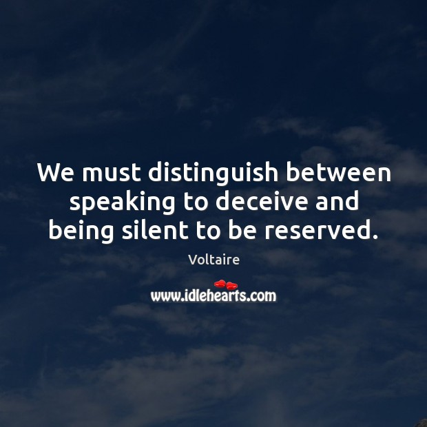 We must distinguish between speaking to deceive and being silent to be reserved. Voltaire Picture Quote
