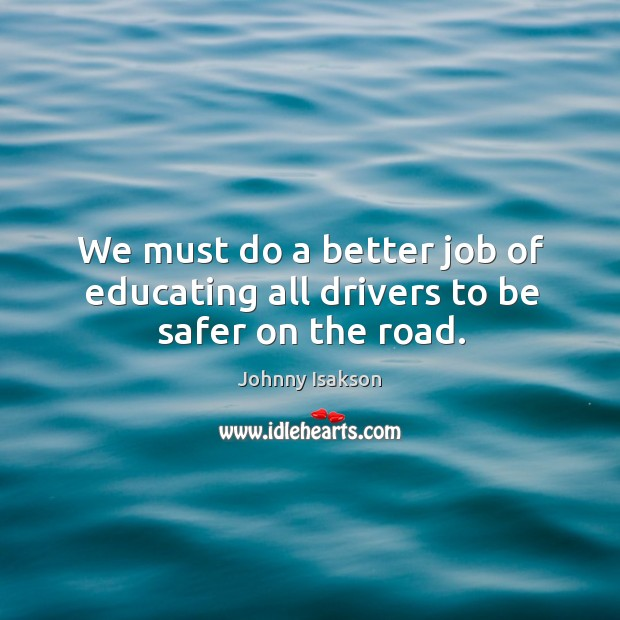 We must do a better job of educating all drivers to be safer on the road. Johnny Isakson Picture Quote