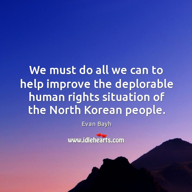 We must do all we can to help improve the deplorable human rights situation of the north korean people. Image