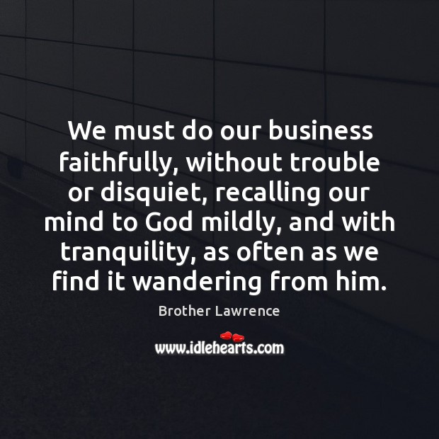 Image, We must do our business faithfully, without trouble or disquiet, recalling our